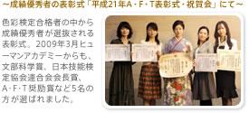 〜成績優秀者の表彰式「平成21年A・F・T表彰式・祝賀会」にて〜色彩検定合格者の中から成績優秀者が選抜される表彰式。2009年3月ヒューマンアカデミーからも、文部科学賞、日本技能検定協会連合会会長賞、A・F・T奨励賞など5名の方が選ばれました。