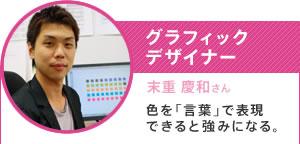 グラフィックデザイナー/末重 慶和さん/色を「言葉」で表現できると強みになる。
